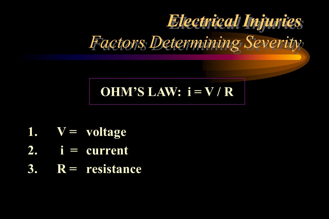 Electrical Injuries Factors Determining Severity JOULE'S LAW: Power (watts)= Energy (Joules) time = V x i = i 2 x R