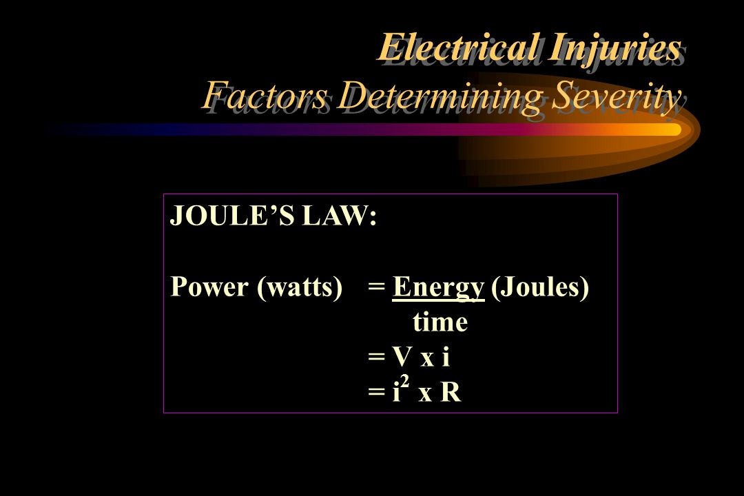 Electrical Injuries Factors Determining Severity Mucous membranes Vascular areas volar arm, inner thigh Wet skin Sweat Bathtub Other skin Sole of foot Heavily calloused palm Skin Resistivity - Ohms/cm 2 100 300 - 10 000 1 200 - 1 500 2 500 10 000 - 40 000 100 000 - 200 000 1 000 000 - 2 000 000