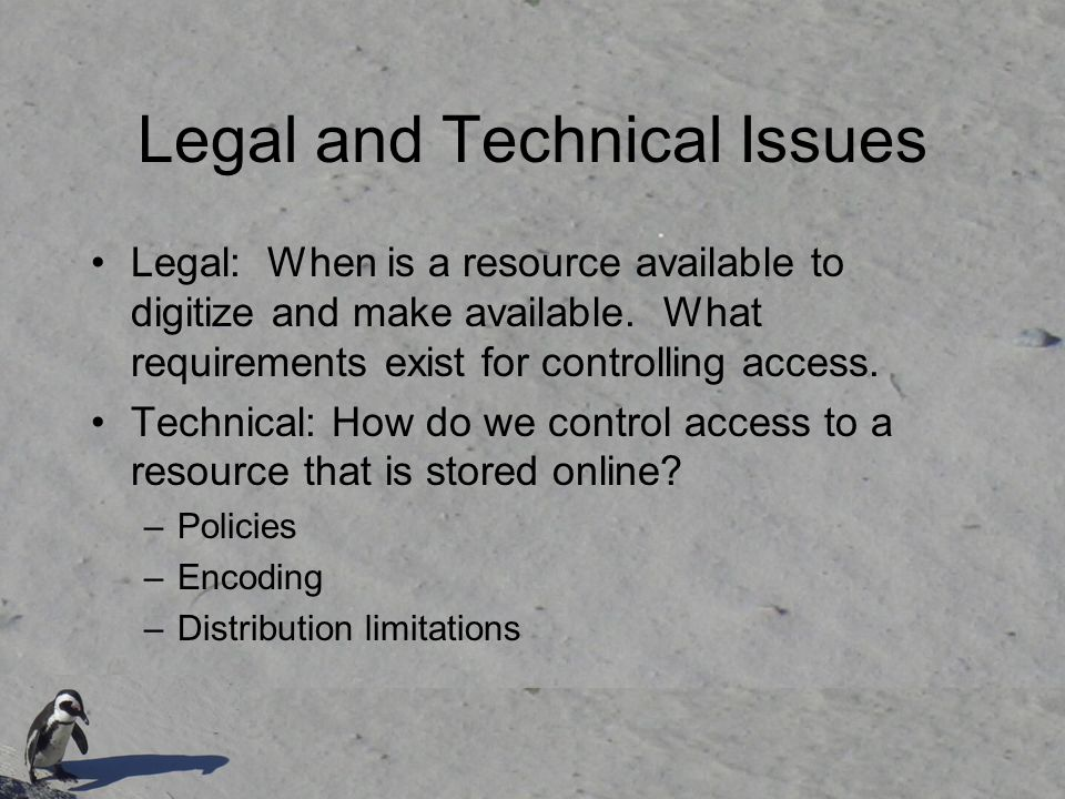 Legal and Technical Issues Legal: When is a resource available to digitize and make available. What requirements exist for controlling access. Technic