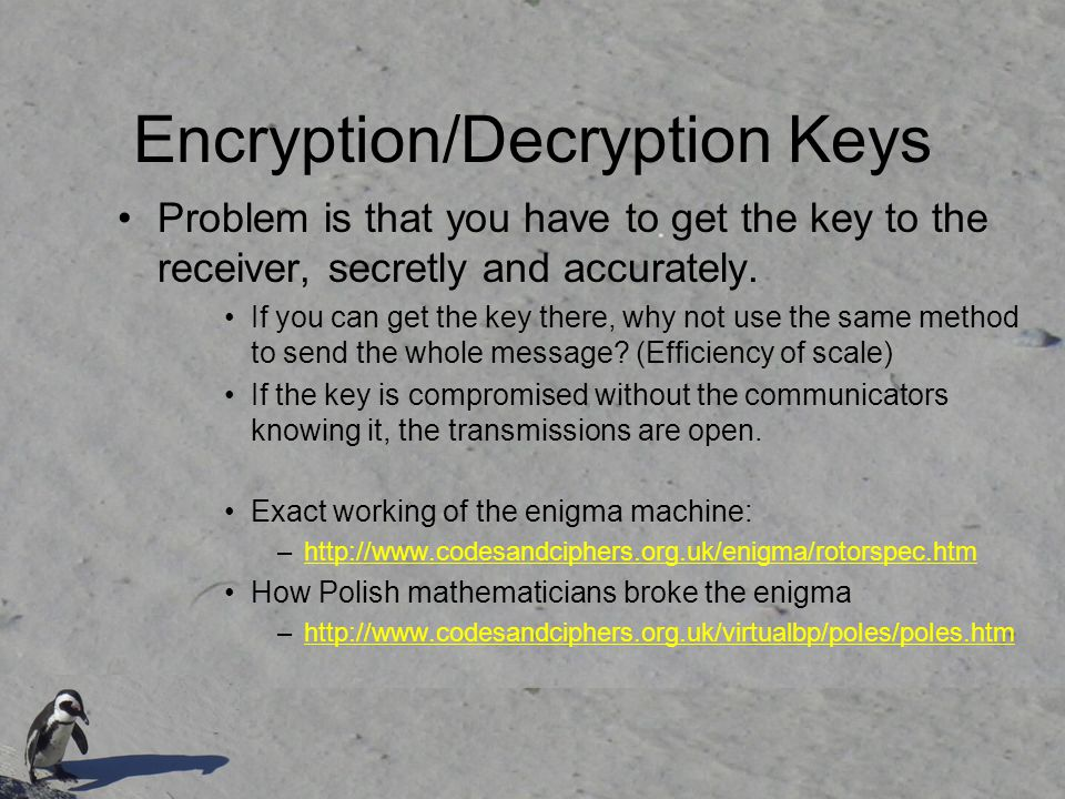 Encryption/Decryption Keys Problem is that you have to get the key to the receiver, secretly and accurately.