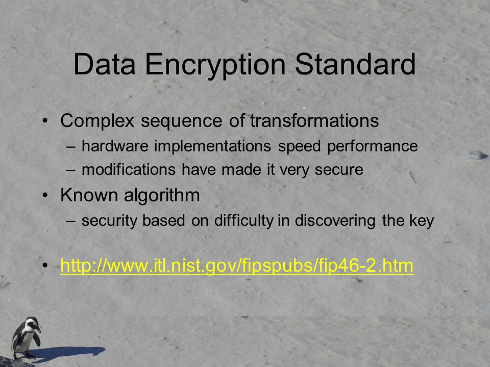 Data Encryption Standard Complex sequence of transformations –hardware implementations speed performance –modifications have made it very secure Known