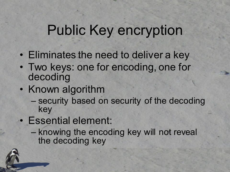 Public Key encryption Eliminates the need to deliver a key Two keys: one for encoding, one for decoding Known algorithm –security based on security of