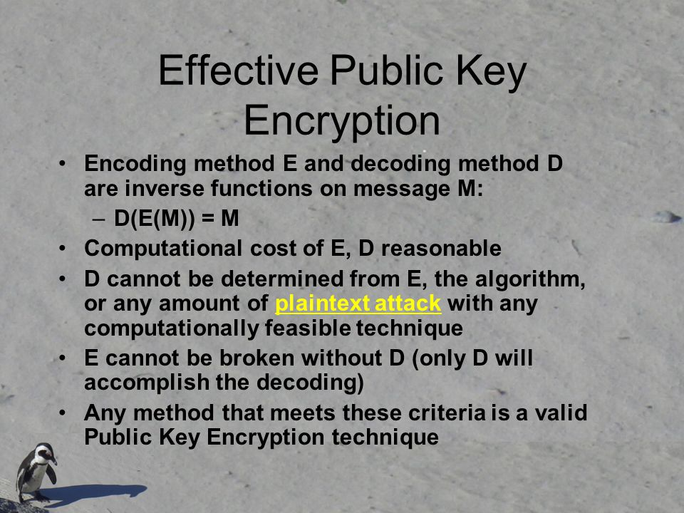 Effective Public Key Encryption Encoding method E and decoding method D are inverse functions on message M: –D(E(M)) = M Computational cost of E, D re