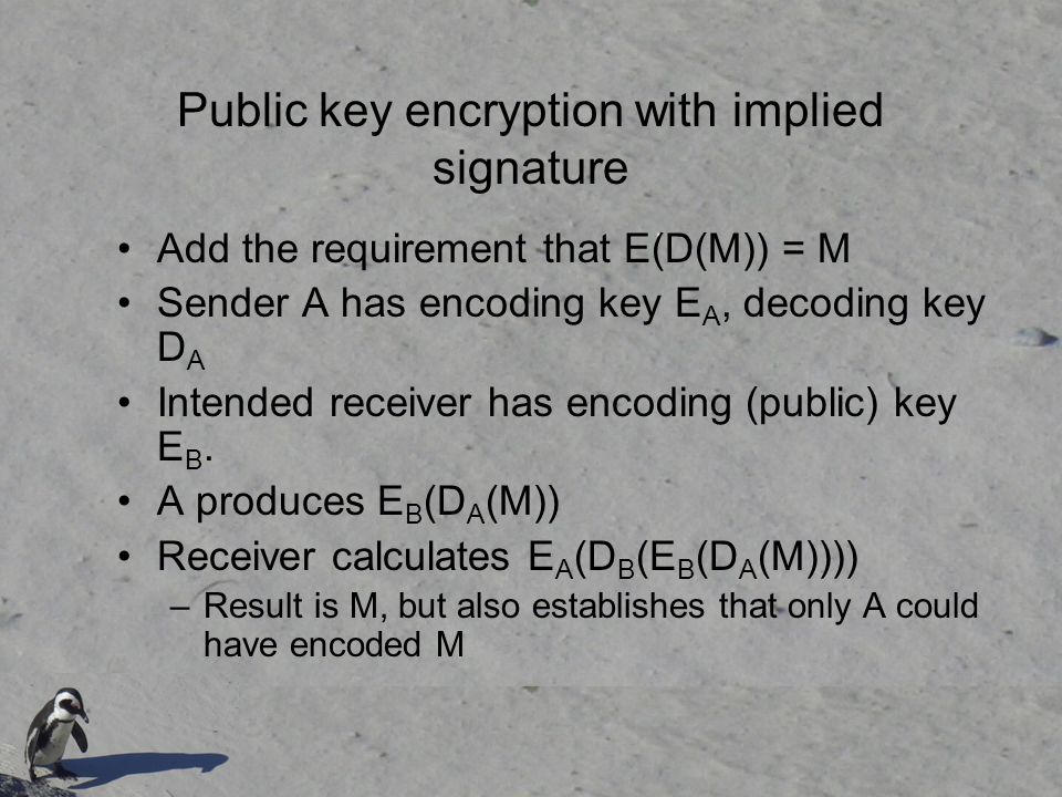 Public key encryption with implied signature Add the requirement that E(D(M)) = M Sender A has encoding key E A, decoding key D A Intended receiver has encoding (public) key E B.