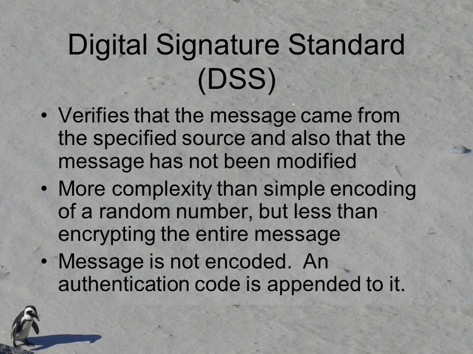 Digital Signature Standard (DSS) Verifies that the message came from the specified source and also that the message has not been modified More complex