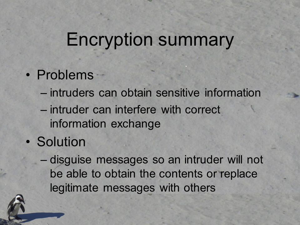 Encryption summary Problems –intruders can obtain sensitive information –intruder can interfere with correct information exchange Solution –disguise m