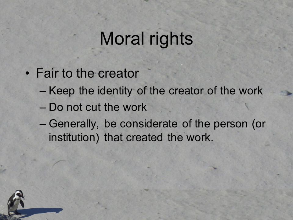 Moral rights Fair to the creator –Keep the identity of the creator of the work –Do not cut the work –Generally, be considerate of the person (or insti