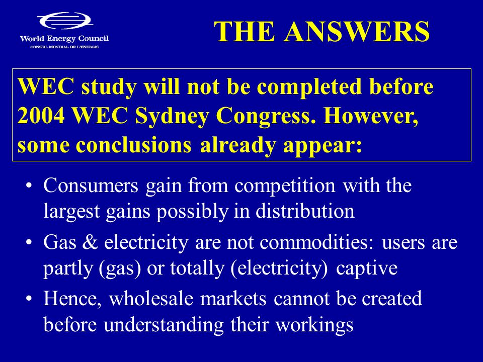 THE ANSWERS Consumers gain from competition with the largest gains possibly in distribution Gas & electricity are not commodities: users are partly (gas) or totally (electricity) captive Hence, wholesale markets cannot be created before understanding their workings WEC study will not be completed before 2004 WEC Sydney Congress.