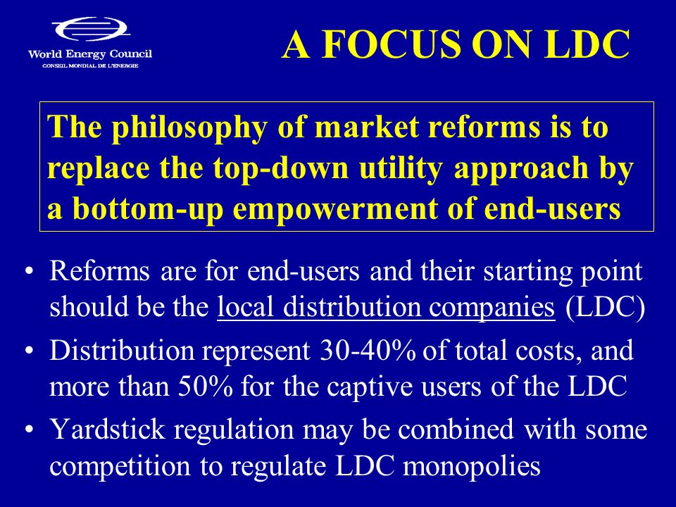 A FOCUS ON LDC Reforms are for end-users and their starting point should be the local distribution companies (LDC) Distribution represent 30-40% of total costs, and more than 50% for the captive users of the LDC Yardstick regulation may be combined with some competition to regulate LDC monopolies The philosophy of market reforms is to replace the top-down utility approach by a bottom-up empowerment of end-users