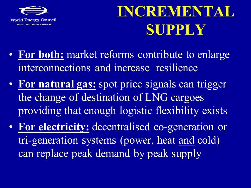 INCREMENTAL SUPPLY For both: market reforms contribute to enlarge interconnections and increase resilience For natural gas: spot price signals can trigger the change of destination of LNG cargoes providing that enough logistic flexibility exists For electricity: decentralised co-generation or tri-generation systems (power, heat and cold) can replace peak demand by peak supply