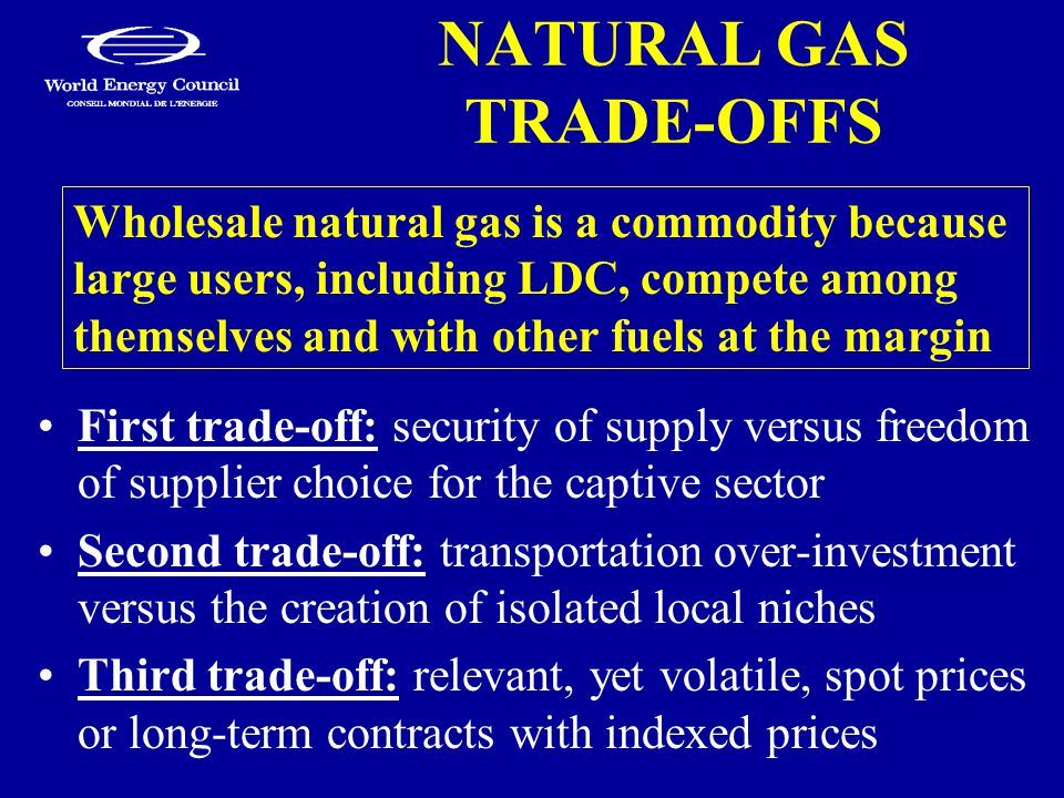 NATURAL GAS TRADE-OFFS First trade-off: security of supply versus freedom of supplier choice for the captive sector Second trade-off: transportation over-investment versus the creation of isolated local niches Third trade-off: relevant, yet volatile, spot prices or long-term contracts with indexed prices Wholesale natural gas is a commodity because large users, including LDC, compete among themselves and with other fuels at the margin