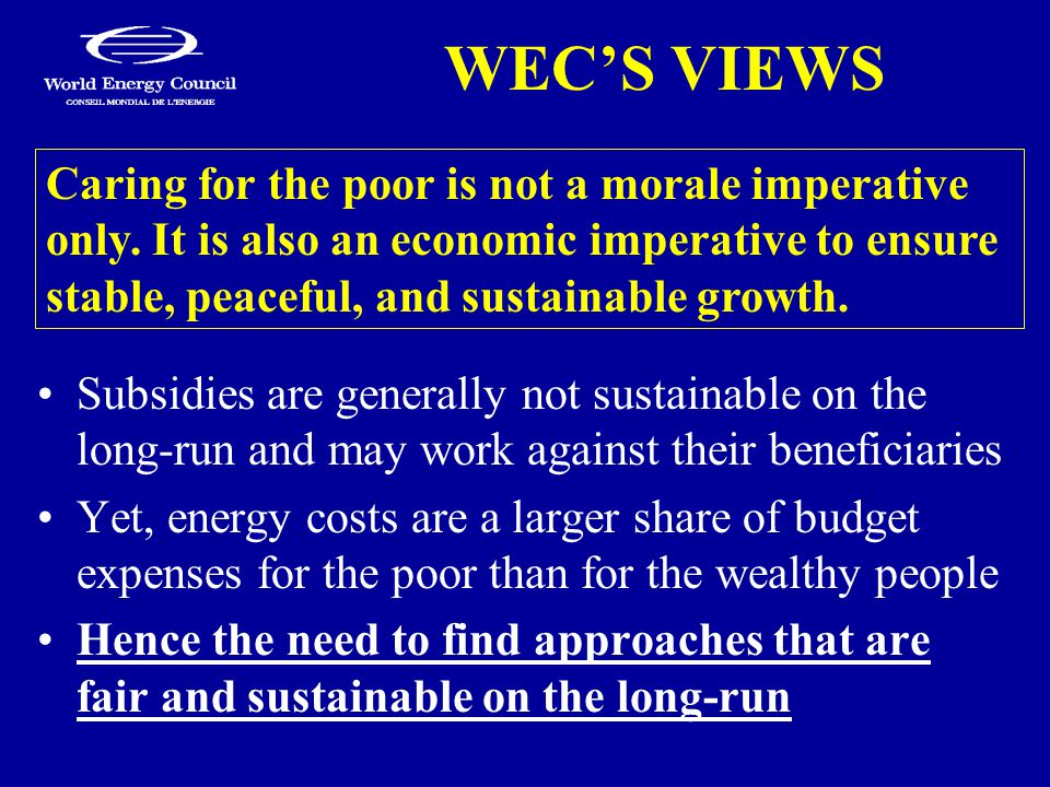 WEC'S VIEWS Subsidies are generally not sustainable on the long-run and may work against their beneficiaries Yet, energy costs are a larger share of budget expenses for the poor than for the wealthy people Hence the need to find approaches that are fair and sustainable on the long-run Caring for the poor is not a morale imperative only.