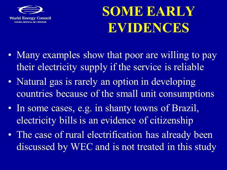 SOME EARLY EVIDENCES Many examples show that poor are willing to pay their electricity supply if the service is reliable Natural gas is rarely an option in developing countries because of the small unit consumptions In some cases, e.g.
