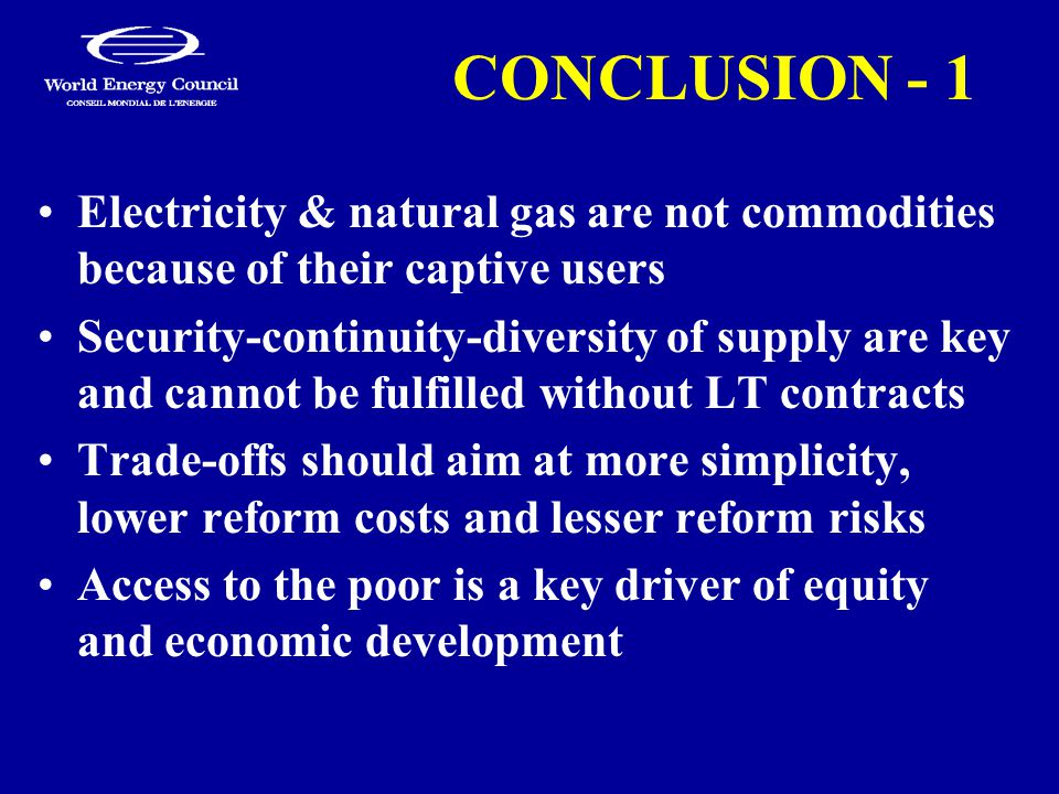 CONCLUSION - 1 Electricity & natural gas are not commodities because of their captive users Security-continuity-diversity of supply are key and cannot be fulfilled without LT contracts Trade-offs should aim at more simplicity, lower reform costs and lesser reform risks Access to the poor is a key driver of equity and economic development