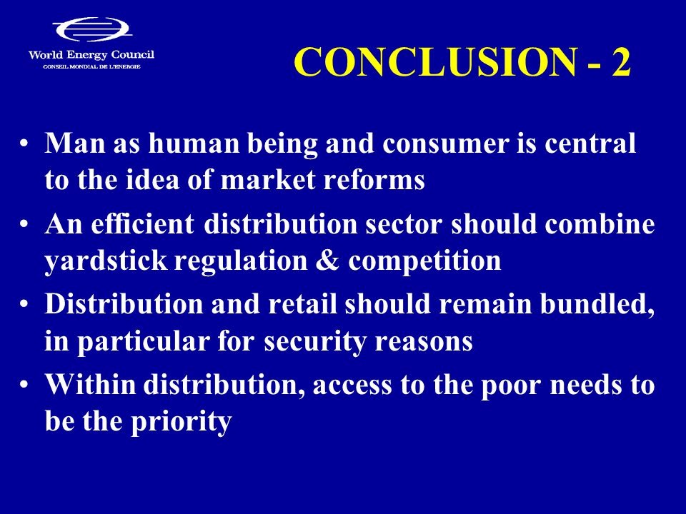 CONCLUSION - 2 Man as human being and consumer is central to the idea of market reforms An efficient distribution sector should combine yardstick regulation & competition Distribution and retail should remain bundled, in particular for security reasons Within distribution, access to the poor needs to be the priority