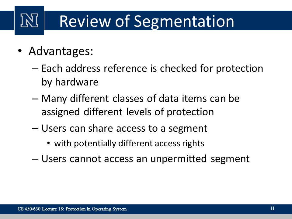 Review of Segmentation Advantages: – Each address reference is checked for protection by hardware – Many different classes of data items can be assigned different levels of protection – Users can share access to a segment with potentially different access rights – Users cannot access an unpermitted segment CS 450/650 Lecture 18: Protection in Operating System 11