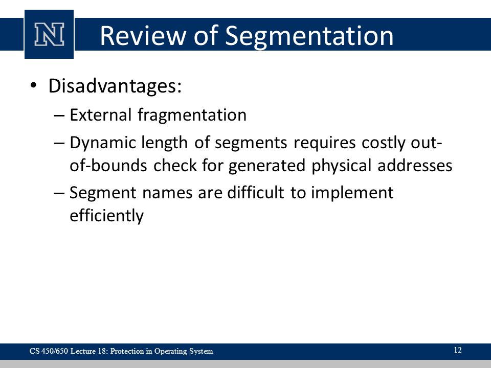 Review of Segmentation Disadvantages: – External fragmentation – Dynamic length of segments requires costly out- of-bounds check for generated physical addresses – Segment names are difficult to implement efficiently CS 450/650 Lecture 18: Protection in Operating System 12
