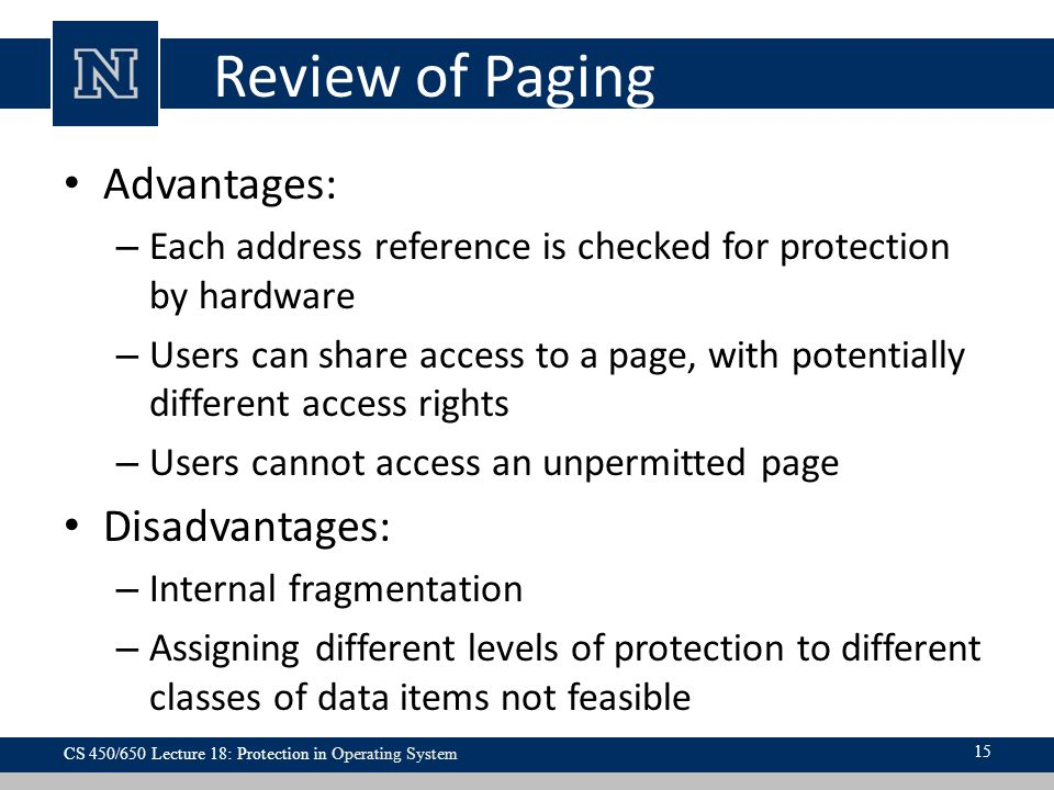 Review of Paging Advantages: – Each address reference is checked for protection by hardware – Users can share access to a page, with potentially different access rights – Users cannot access an unpermitted page Disadvantages: – Internal fragmentation – Assigning different levels of protection to different classes of data items not feasible CS 450/650 Lecture 18: Protection in Operating System 15
