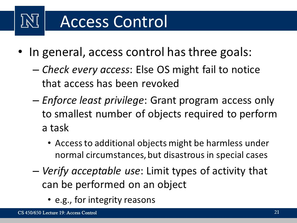 Access Control In general, access control has three goals: – Check every access: Else OS might fail to notice that access has been revoked – Enforce least privilege: Grant program access only to smallest number of objects required to perform a task Access to additional objects might be harmless under normal circumstances, but disastrous in special cases – Verify acceptable use: Limit types of activity that can be performed on an object e.g., for integrity reasons 21 CS 450/650 Lecture 19: Access Control