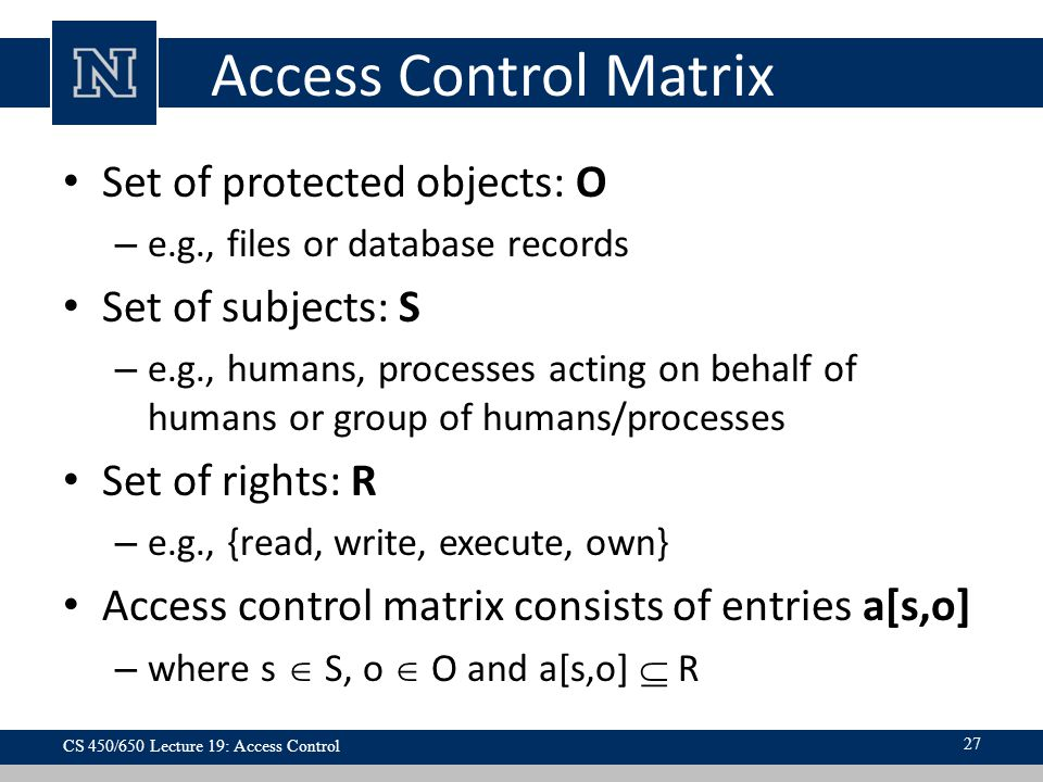 Access Control Matrix Set of protected objects: O – e.g., files or database records Set of subjects: S – e.g., humans, processes acting on behalf of humans or group of humans/processes Set of rights: R – e.g., {read, write, execute, own} Access control matrix consists of entries a[s,o] – where s  S, o  O and a[s,o]  R CS 450/650 Lecture 19: Access Control 27