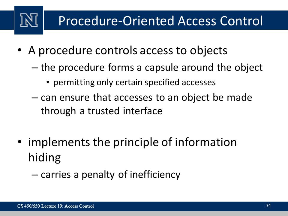 Procedure-Oriented Access Control A procedure controls access to objects – the procedure forms a capsule around the object permitting only certain specified accesses – can ensure that accesses to an object be made through a trusted interface implements the principle of information hiding – carries a penalty of inefficiency 34 CS 450/650 Lecture 19: Access Control