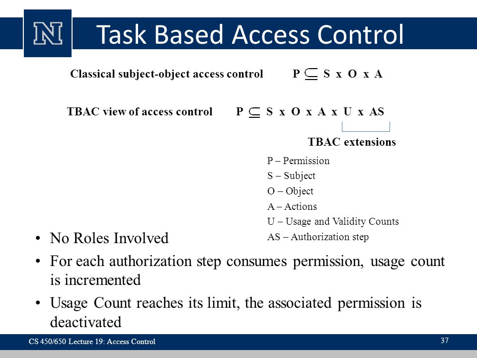 Task Based Access Control P – Permission S – Subject O – Object A – Actions U – Usage and Validity Counts AS – Authorization step No Roles Involved For each authorization step consumes permission, usage count is incremented Usage Count reaches its limit, the associated permission is deactivated Classical subject-object access control P S x O x A TBAC view of access control P S x O x A x U x AS TBAC extensions CS 450/650 Lecture 19: Access Control 37