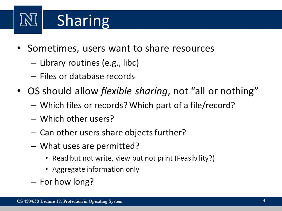 Sharing Sometimes, users want to share resources – Library routines (e.g., libc) – Files or database records OS should allow flexible sharing, not all or nothing – Which files or records.