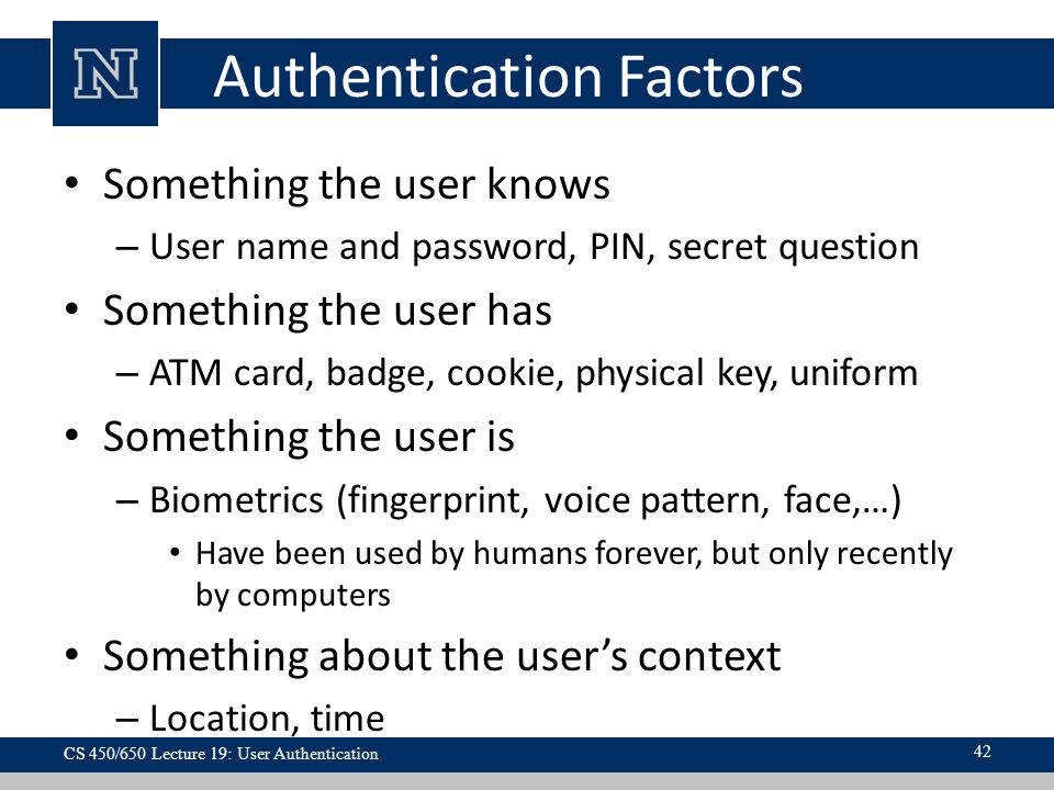 Authentication Factors Something the user knows – User name and password, PIN, secret question Something the user has – ATM card, badge, cookie, physical key, uniform Something the user is – Biometrics (fingerprint, voice pattern, face,…) Have been used by humans forever, but only recently by computers Something about the user's context – Location, time 42 CS 450/650 Lecture 19: User Authentication