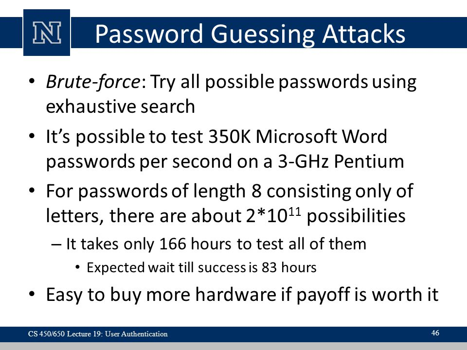 Password Guessing Attacks Brute-force: Try all possible passwords using exhaustive search It's possible to test 350K Microsoft Word passwords per second on a 3-GHz Pentium For passwords of length 8 consisting only of letters, there are about 2*10 11 possibilities – It takes only 166 hours to test all of them Expected wait till success is 83 hours Easy to buy more hardware if payoff is worth it 46 CS 450/650 Lecture 19: User Authentication