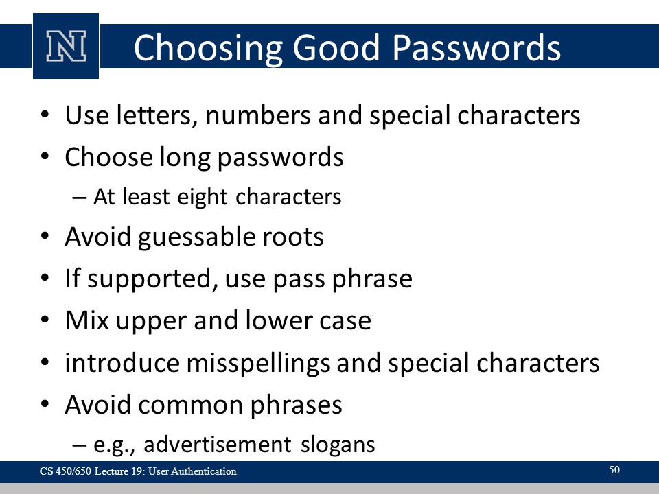 Choosing Good Passwords Use letters, numbers and special characters Choose long passwords – At least eight characters Avoid guessable roots If supported, use pass phrase Mix upper and lower case introduce misspellings and special characters Avoid common phrases – e.g., advertisement slogans 50 CS 450/650 Lecture 19: User Authentication