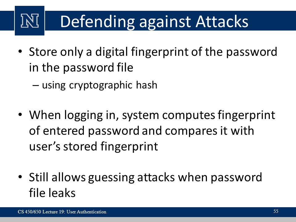 Defending against Attacks Store only a digital fingerprint of the password in the password file – using cryptographic hash When logging in, system computes fingerprint of entered password and compares it with user's stored fingerprint Still allows guessing attacks when password file leaks 55 CS 450/650 Lecture 19: User Authentication