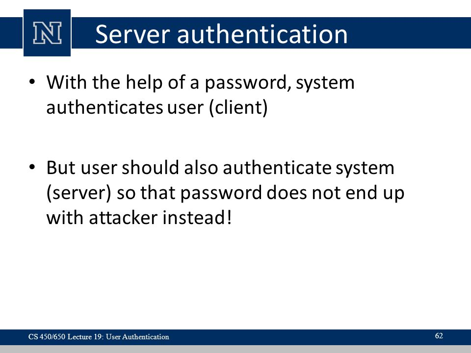 Server authentication With the help of a password, system authenticates user (client) But user should also authenticate system (server) so that password does not end up with attacker instead.
