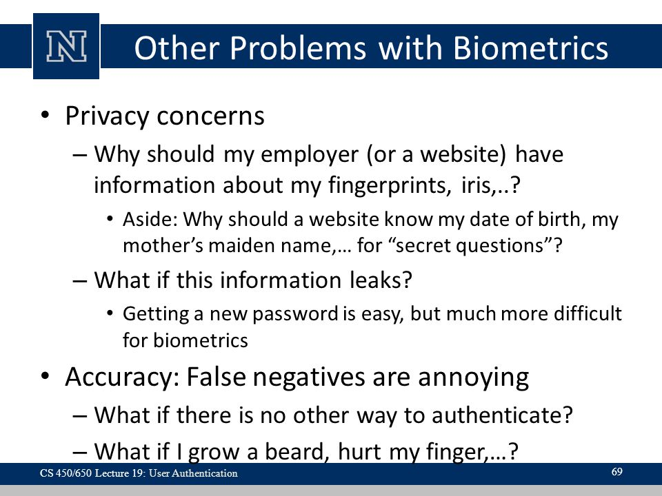 Other Problems with Biometrics Privacy concerns – Why should my employer (or a website) have information about my fingerprints, iris,...
