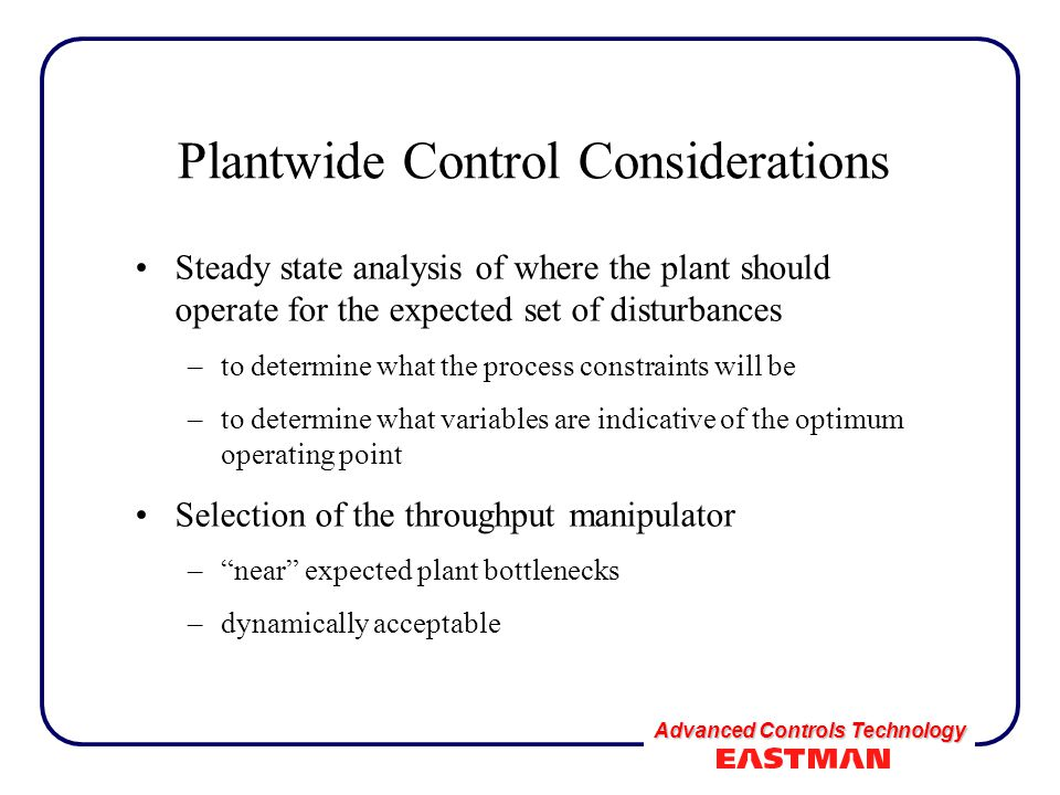 Advanced Controls Technology Plantwide Control Considerations Steady state analysis of where the plant should operate for the expected set of disturbances –to determine what the process constraints will be –to determine what variables are indicative of the optimum operating point Selection of the throughput manipulator – near expected plant bottlenecks –dynamically acceptable