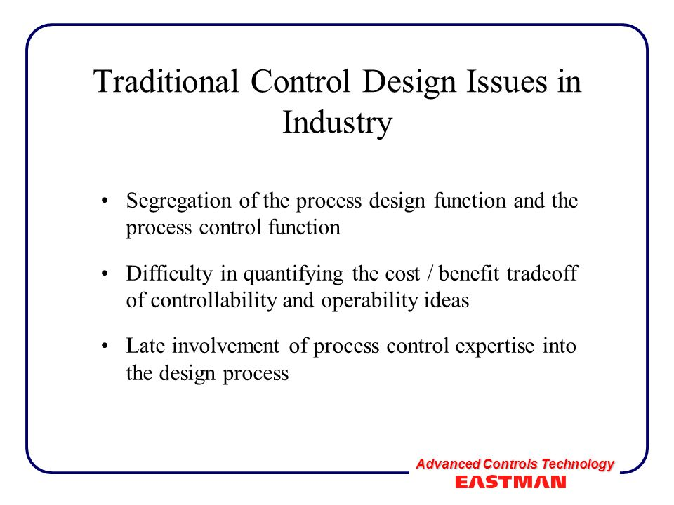 Advanced Controls Technology Traditional Control Design Issues in Industry Segregation of the process design function and the process control function Difficulty in quantifying the cost / benefit tradeoff of controllability and operability ideas Late involvement of process control expertise into the design process