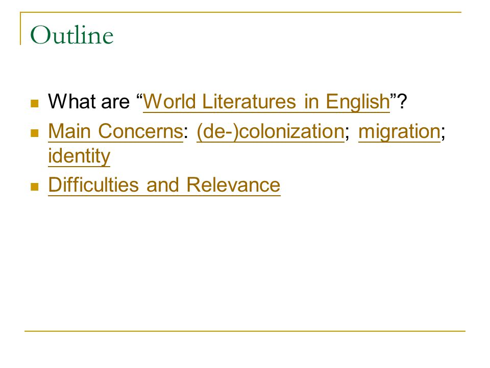 Outline What are World Literatures in English World Literatures in English Main Concerns: (de-)colonization; migration; identity Main Concerns(de-)colonizationmigration identity Difficulties and Relevance