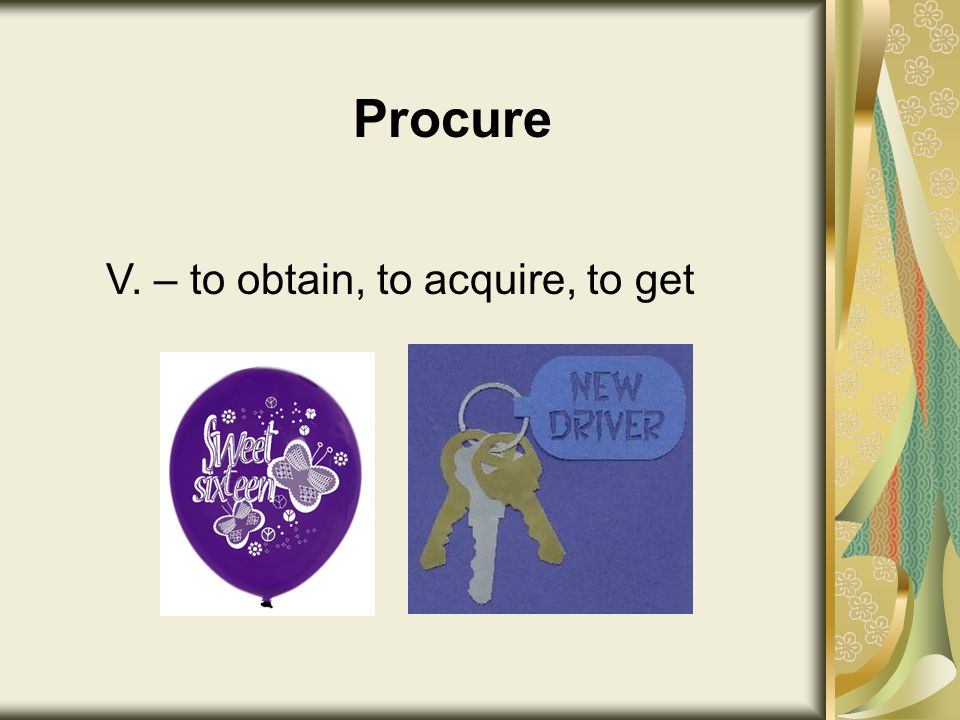Procure V. – to obtain, to acquire, to get