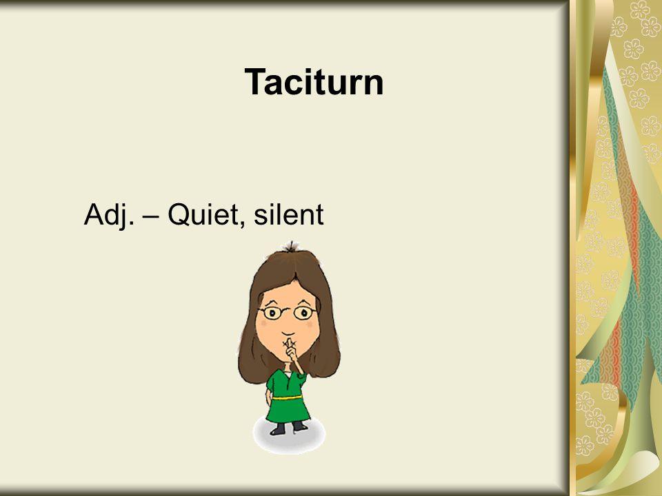 Taciturn Adj. – Quiet, silent
