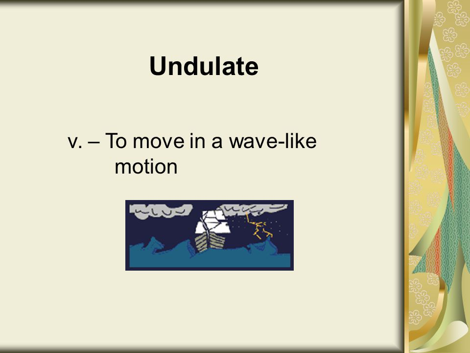 Undulate v. – To move in a wave-like motion