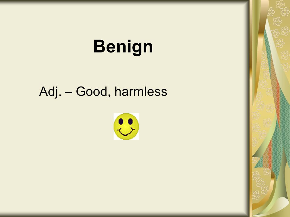 Benign Adj. – Good, harmless