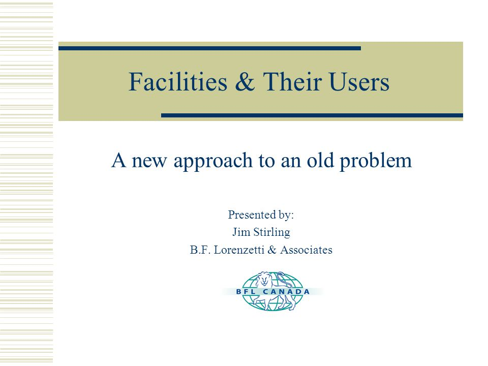 Facilities & Their Users A new approach to an old problem Presented by: Jim Stirling B.F.