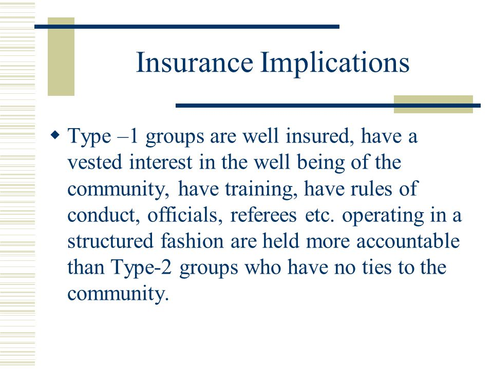 Insurance Implications  Type –1 groups are well insured, have a vested interest in the well being of the community, have training, have rules of conduct, officials, referees etc.