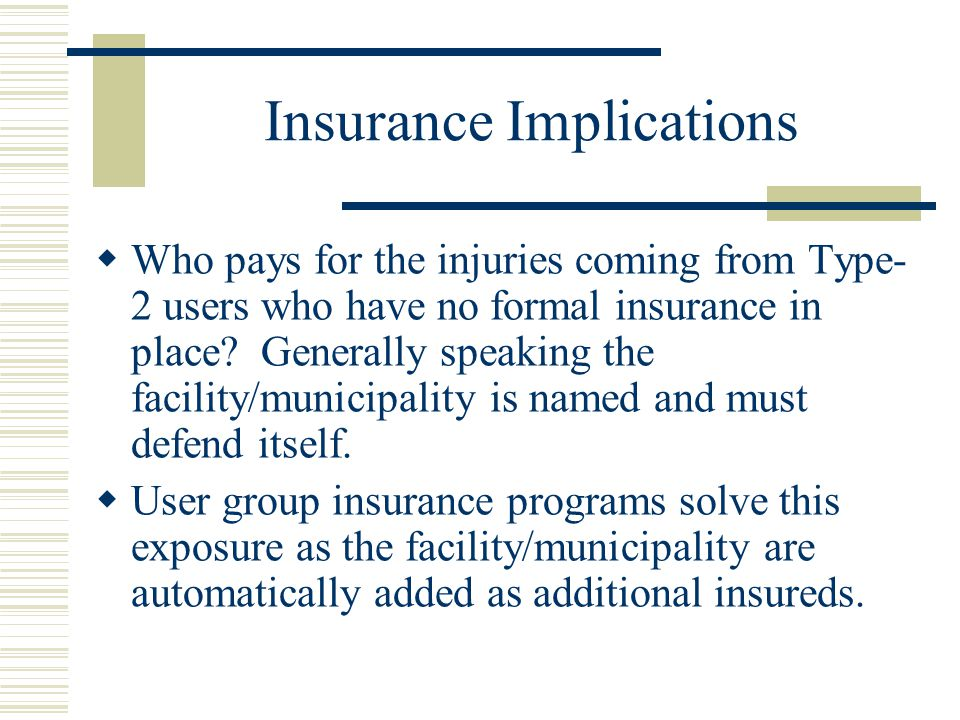 Insurance Implications  Who pays for the injuries coming from Type- 2 users who have no formal insurance in place.