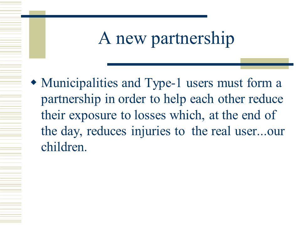 A new partnership  Municipalities and Type-1 users must form a partnership in order to help each other reduce their exposure to losses which, at the end of the day, reduces injuries to the real user...our children.