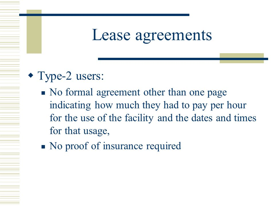 Lease agreements  Type-2 users: No formal agreement other than one page indicating how much they had to pay per hour for the use of the facility and the dates and times for that usage, No proof of insurance required