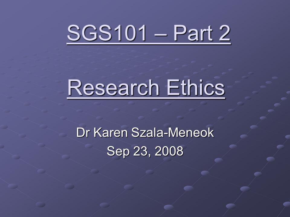 Research Ethics Dr Karen Szala-Meneok Sep 23, 2008 SGS101 – Part 2