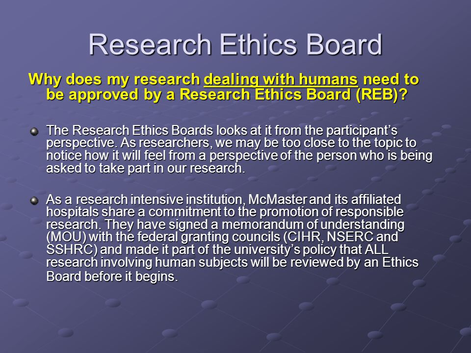 Research Ethics Board Why does my research dealing with humans need to be approved by a Research Ethics Board (REB)? The Research Ethics Boards looks
