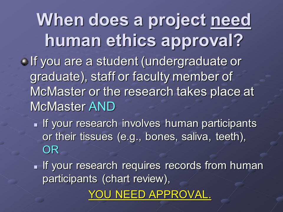 When does a project need human ethics approval? If you are a student (undergraduate or graduate), staff or faculty member of McMaster or the research