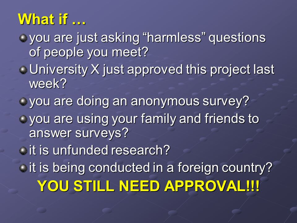 "What if … you are just asking ""harmless"" questions of people you meet? University X just approved this project last week? you are doing an anonymous s"