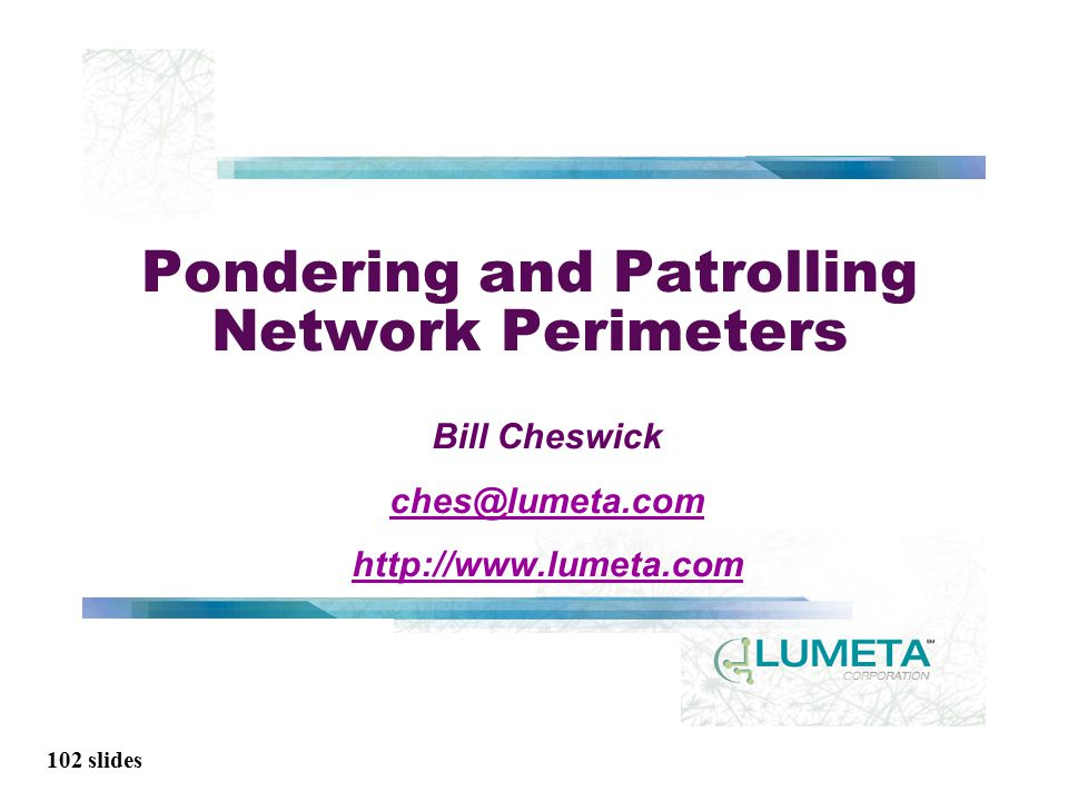 102 slides Pondering and Patrolling Network Perimeters Bill Cheswick ches@lumeta.com http://www.lumeta.com
